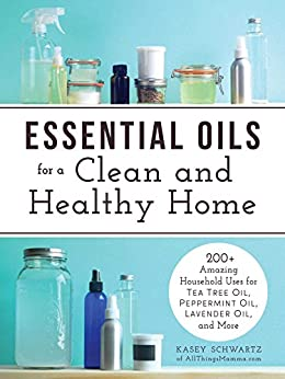 Essential Oils for a Clean and Healthy Home: 200+ Amazing Household Uses for Tea Tree Oil, Peppermint Oil, Lavender Oil, and More by [Schwartz, Kasey]
