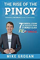 The Rise of the Pinoy: 7 Powerful Lessons of Success from 21 World Class Filipinos