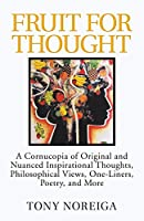 Fruit for Thought: A Cornucopia of Original and Nuanced Inspirational Thoughts, Philosophical Views, One-liners, Poetry, and More