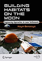 Building Habitats on the Moon: Engineering Approaches to Lunar Settlements (Springer Praxis Books)