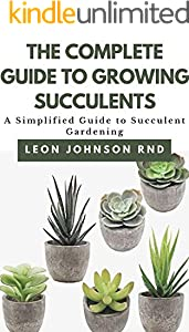 THE COMPLETE GUIDE TO GROWING SUCCULENTS: A Simplified Guide to Succulent Gardening (English Edition)