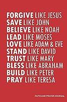 Forgive Like Jesus Save Like John Believe Like Noah Lead Like Moses Love Like Adam & Eve Stand Like David Trust Like Mary Bless Like Abraham Build Like Peter Pray Like Teresa: Faith And Prayer Journal