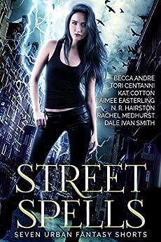 Street Spells: Seven Urban Fantasy Shorts by [Easterling, Aimee, Centanni, Tori, Medhurst, Rachel, Smith, Dale Ivan, Andre, Becca, Hairston, N. R., Cotton, Kat]
