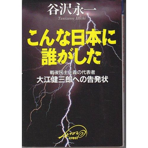 こんな日本に誰がした―戦後民主主義の代表者・大江健三郎への告発状の詳細を見る