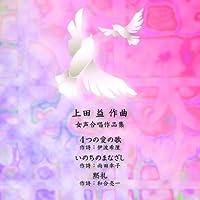 上田 益 女声合唱作品集「4つの愛のうた」「いのちのまなざし」「黙礼」