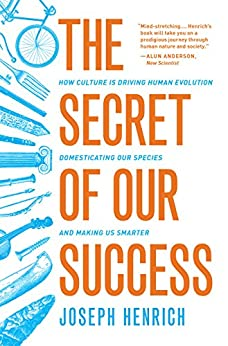 The Secret of Our Success: How Culture Is Driving Human Evolution, Domesticating Our Species, and Making Us Smarter by [Henrich, Joseph]