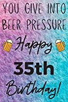 You Give Into Beer Pressure Happy 35th Birthday: Funny 35th Birthday Gift Journal / Notebook / Diary Quote (6 x 9 - 110 Blank Lined Pages)