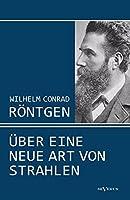Wilhelm Conrad Roentgen: Ueber Eine Neue Art Von Strahlen. Drei Aufsaetze Ueber Die Entdeckung Der Roentgenstrahlen