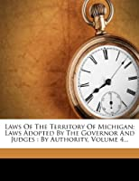 Laws of the Territory of Michigan: Laws Adopted by the Governor and Judges: By Authority, Volume 4...