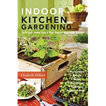 Indoor Kitchen Gardening: Turn Your Home into a Year-Round Vegetable Garden: Turn Your Home Into a Year-Round Vegetable Garden - Microgreens - Sprouts - Herbs - Mushrooms - Tomatoes, Peppers & More