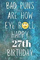 Bad Puns Are How Eye Roll Happy 27th Birthday: Funny Pun 27th Birthday Card Quote Journal / Notebook / Diary / Greetings / Appreciation Gift (6 x 9 - 110 Blank Lined Pages)