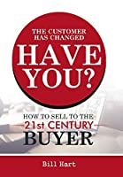 The Customer Has Changed Have You?: How to Sell to the 21st Century Buyer