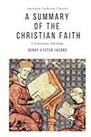 A Summary of the Christian Faith: A Systematic Theology (American Lutheran Classics)