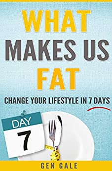 What Makes Us Fat: Change Your Lifestyle In 7 Days by [Gale, Gen]