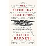 "Our Republican Constitution: Securing the Liberty of ""We the People"""