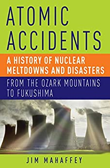 Atomic Accidents: A History of Nuclear Meltdowns and Disasters: From the Ozark Mountains to Fukushima by [Mahaffey, Jim]