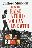 How to Raise a Child You Can Live With