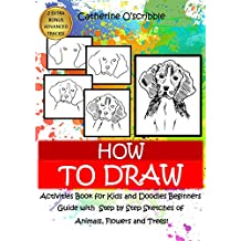 HOW TO DRAW: Activities Book for Kids and Doodles Beginners Guide with Step by Step Sketches. Animals, Flowers and Trees. (1)