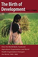 The Birth of Development: How the World Bank, Food And Agriculture Organization, And World Health Organization Have Changed the World, 1945-1965 (New Studies in U.S. Foreign Relations) by Amy L.S. Staples(2006-04-02)