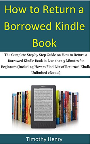 Kindle Unlimited: The Complete Step by Step Guide on How to Return a Borrowed Kindle Book in Less than 5 Minutes for Beginners (Including How to Find List ... Kindle Unlimited eBooks) (English Edition)