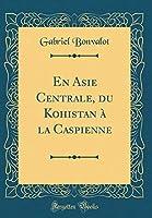 En Asie Centrale, Du Kohistan À La Caspienne (Classic Reprint)