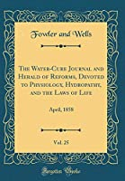 The Water-Cure Journal and Herald of Reforms, Devoted to Physiology, Hydropathy, and the Laws of Life, Vol. 25: April, 1858 (Classic Reprint)