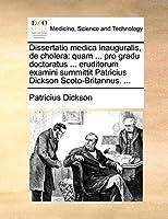 Dissertatio Medica Inauguralis, de Cholera: Quam ... Pro Gradu Doctoratus ... Eruditorum Examini Summittit Patricius Dickson Scoto-Britannus. ...