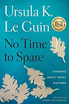 No Time to Spare: Thinking About What Matters by [Le Guin, Ursula K.]
