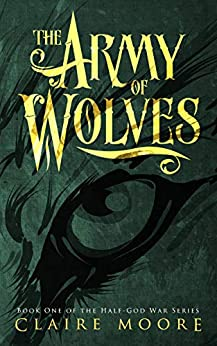 The Army of Wolves: An epic fantasy adventure (The Half-God War Book 1) by [Moore, Claire]