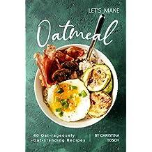Let's Make Oatmeal: 40 Oat-rageously Oat-standing Recipes