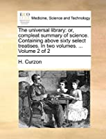 The Universal Library: Or, Compleat Summary of Science. Containing Above Sixty Select Treatises. in Two Volumes. ... Volume 2 of 2