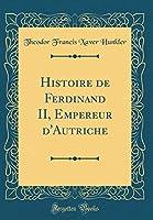 Histoire de Ferdinand II, Empereur d'Autriche (Classic Reprint)