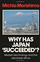 Why Has Japan Succeeded?: Western Technology and the Japanese Ethos