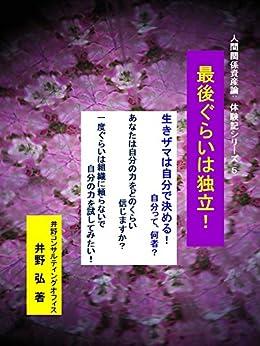 [井野 弘]の最後ぐらいは独立!: 生きザマは自分で決める! 人間関係資産論:体験記シリーズ5 (HURA)
