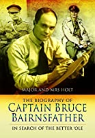 The Biography of Captain Bruce Bairnsfather: In Search of the Better 'Ole