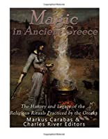 Magic in Ancient Greece: The History and Legacy of the Religious Rituals Practiced by the Greeks
