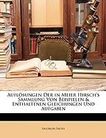 Aufloesungen Der in Meier Hirsch's Sammlung Von Beispielen & Enthaltenen Gleichungen Und Aufgaben