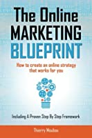 The Online Marketing Blueprint: How to Create an Online Strategy That Works for You