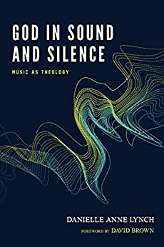 God in Sound and Silence: Music as Theology by [Lynch, Danielle Anne]