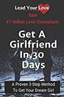 Get A Girlfriend In 30 days: A Proven 3-Step Method To Get Your Dream Girl (Lead Your Love)