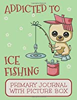 Addicted to Ice Fishing Primary Journal With Picture Box: Adorable Pomeranian Puppy Dog Notebook Out on The Winter Lake