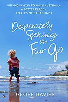 Desperately Seeking the Fair Go: We know how to make Australia a better place and it's not that hard by [Davies, Geoff]