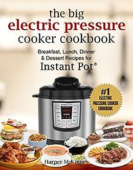 The Big Electric Pressure Cooker Cookbook: Breakfast, Lunch, Dinner & Dessert Recipes for Instant Pot ® by [McKinney, Harper]