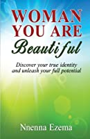 Woman You Are Beautiful: Discover Your True Identity and Unleash Your Full Potential