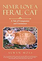Never Love a Feral Cat: A Tale of Compassion and Coexistence