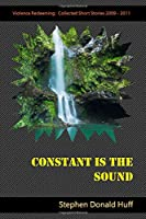 Constant is the Sound: Violence Redeeming:  Collected Short Stories 2009 - 2011