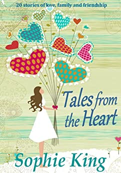Tales from the Heart: (20 stories of love, family and friendship) by [King, Sophie]