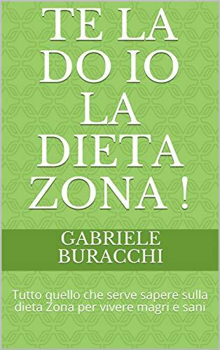 Te la do io la dieta Zona !: Tutto quello che serve sapere sulla dieta Zona per vivere magri e sani (Italian Edition)
