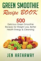 Green Smoothie Recipe Book: 500 Delicious Green Smoothie Recipes for Weight Loss, Better Health, Energy & Cleansing