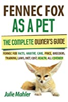 Fennec Fox as a Pet: The Complete Owner's Guide.: Fennec Fox Facts, Habitat, Care, Price, Breeders, Training, Laws, Diet, Cost, Health, All Covered!